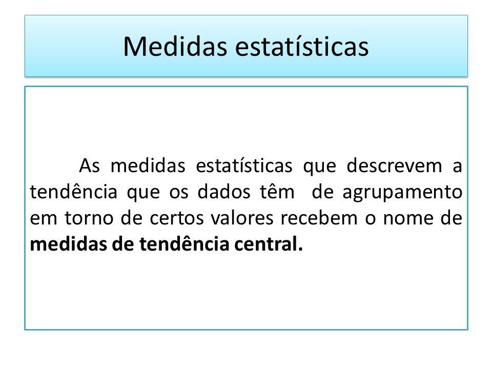 Medidas estatísticas As medidas estatísticas que descrevem a tendência que os dados têm de agrupamento em torno de certos valores recebem o nome de medidas de tendência central.