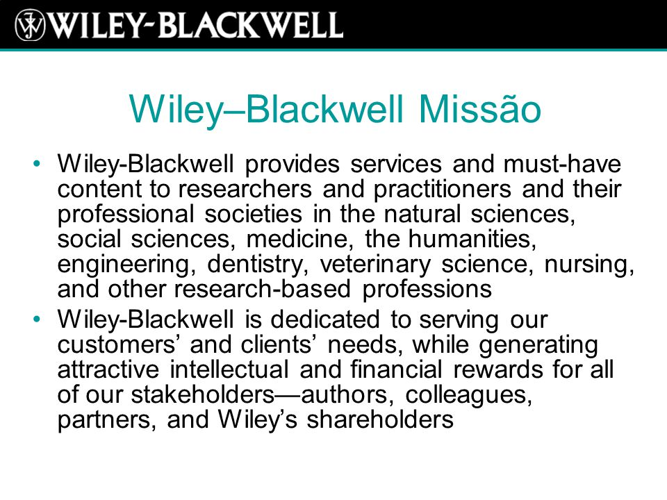 Wiley–Blackwell Missão Wiley-Blackwell provides services and must-have content to researchers and practitioners and their professional societies in the natural sciences, social sciences, medicine, the humanities, engineering, dentistry, veterinary science, nursing, and other research-based professions Wiley-Blackwell is dedicated to serving our customers' and clients' needs, while generating attractive intellectual and financial rewards for all of our stakeholders—authors, colleagues, partners, and Wiley's shareholders