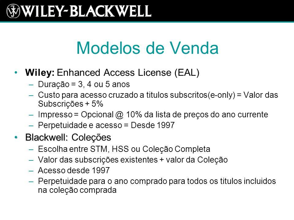 Modelos de Venda Wiley: Enhanced Access License (EAL) –Duração = 3, 4 ou 5 anos –Custo para acesso cruzado a titulos subscritos(e-only) = Valor das Subscrições + 5% –Impresso = Opcional @ 10% da lista de preços do ano currente –Perpetuidade e acesso = Desde 1997 Blackwell:Blackwell: Coleções –Escolha entre STM, HSS ou Coleção Completa –Valor das subscrições existentes + valor da Coleção –Acesso desde 1997 –Perpetuidade para o ano comprado para todos os titulos incluidos na coleção comprada