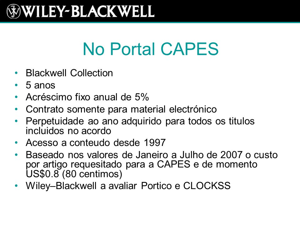 No Portal CAPES Blackwell Collection 5 anos Acréscimo fixo anual de 5% Contrato somente para material electrónico Perpetuidade ao ano adquirido para todos os titulos incluidos no acordo Acesso a conteudo desde 1997 Baseado nos valores de Janeiro a Julho de 2007 o custo por artigo requesitado para a CAPES e de momento US$0.8 (80 centimos) Wiley–Blackwell a avaliar Portico e CLOCKSS