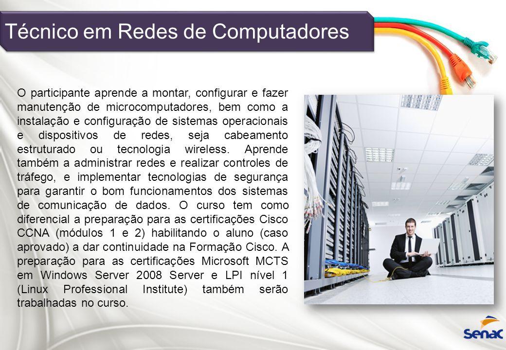 Técnico em Redes de Computadores O participante aprende a montar, configurar e fazer manutenção de microcomputadores, bem como a instalação e configur