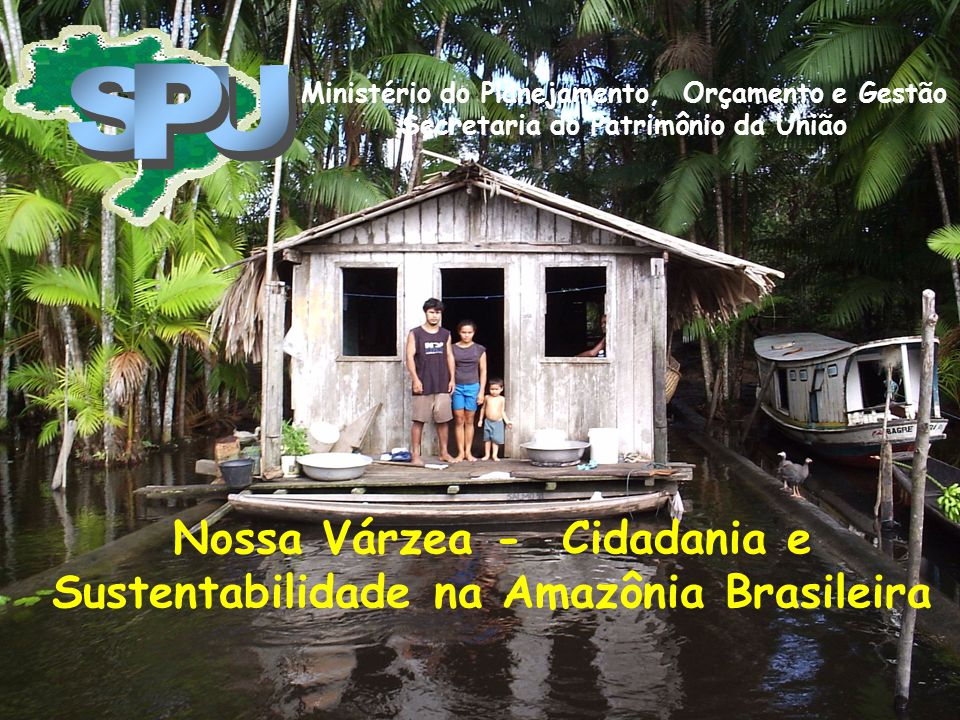 Nossa Várzea - Cidadania e Sustentabilidade na Amazônia Brasileira Ministério do Planejamento, Orçamento e Gestão Secretaria do Patrimônio da União