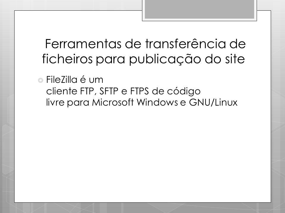 Ferramentas de transferência de ficheiros para publicação do site  FileZilla é um cliente FTP, SFTP e FTPS de código livre para Microsoft Windows e G