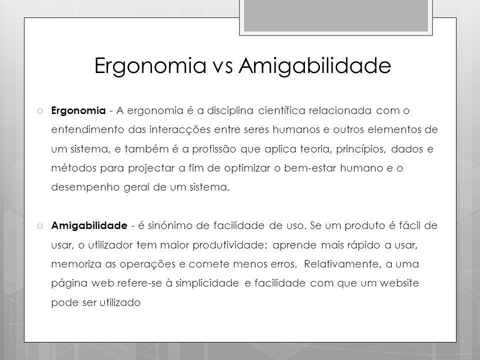 Ergonomia vs Amigabilidade  Ergonomia - A ergonomia é a disciplina científica relacionada com o entendimento das interacções entre seres humanos e ou