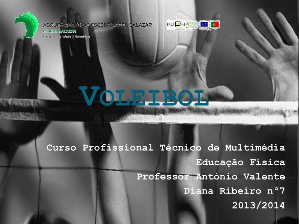 V OLEIBOL Curso Profissional Técnico de Multimédia Educação Física Professor António Valente Diana Ribeiro nº7 2013/2014