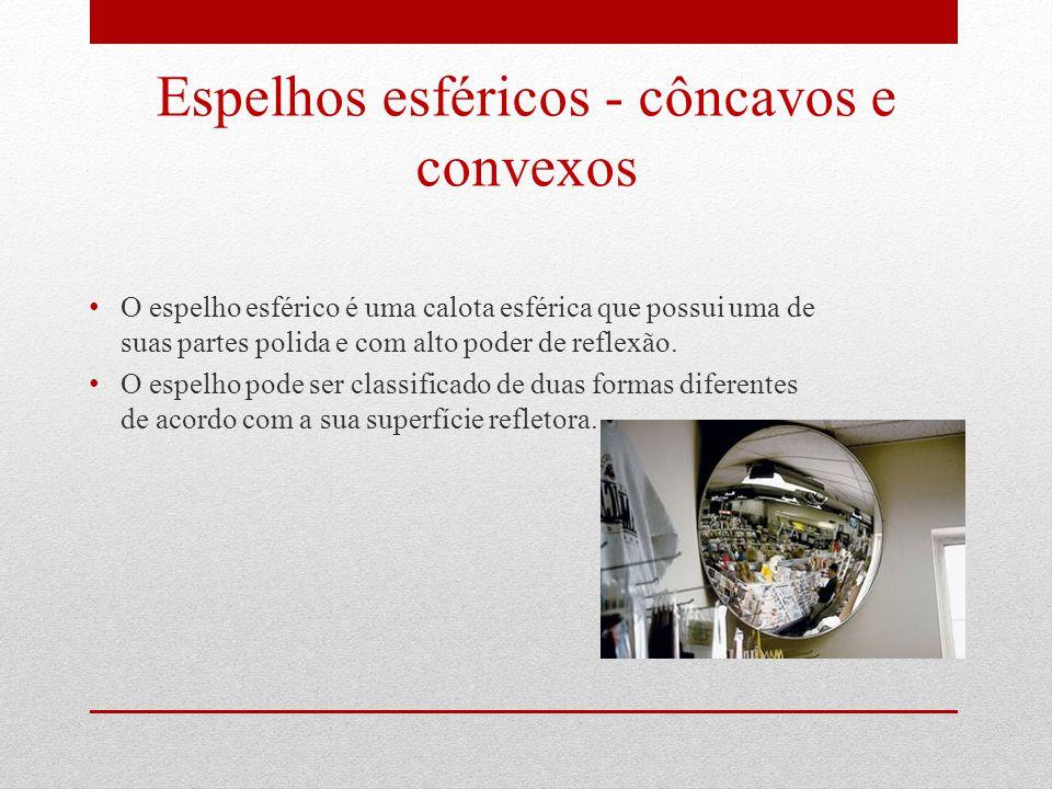 Espelhos esféricos - côncavos e convexos O espelho esférico é uma calota esférica que possui uma de suas partes polida e com alto poder de reflexão.