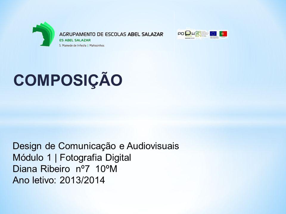 COMPOSIÇÃO Design de Comunicação e Audiovisuais Módulo 1 | Fotografia Digital Diana Ribeiro nº7 10ºM Ano letivo: 2013/2014