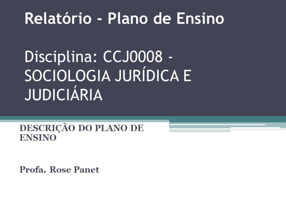 Relatório - Plano de Ensino Disciplina: CCJ0008 - SOCIOLOGIA JURÍDICA E JUDICIÁRIA DESCRIÇÃO DO PLANO DE ENSINO Profa. Rose Panet