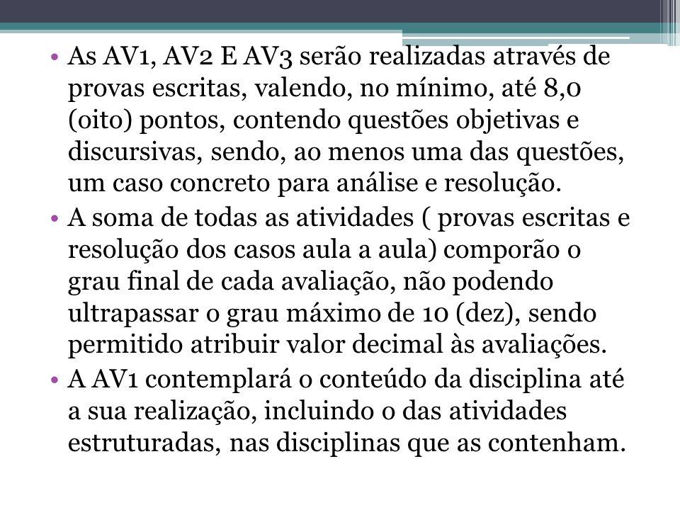 As AV1, AV2 E AV3 serão realizadas através de provas escritas, valendo, no mínimo, até 8,0 (oito) pontos, contendo questões objetivas e discursivas, sendo, ao menos uma das questões, um caso concreto para análise e resolução.