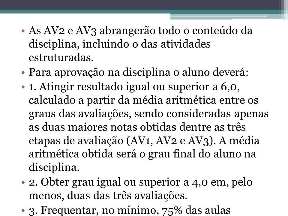 As AV2 e AV3 abrangerão todo o conteúdo da disciplina, incluindo o das atividades estruturadas. Para aprovação na disciplina o aluno deverá: 1. Atingi