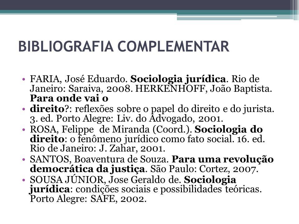 BIBLIOGRAFIA COMPLEMENTAR FARIA, José Eduardo. Sociologia jurídica. Rio de Janeiro: Saraiva, 2008. HERKENHOFF, João Baptista. Para onde vai o direito?