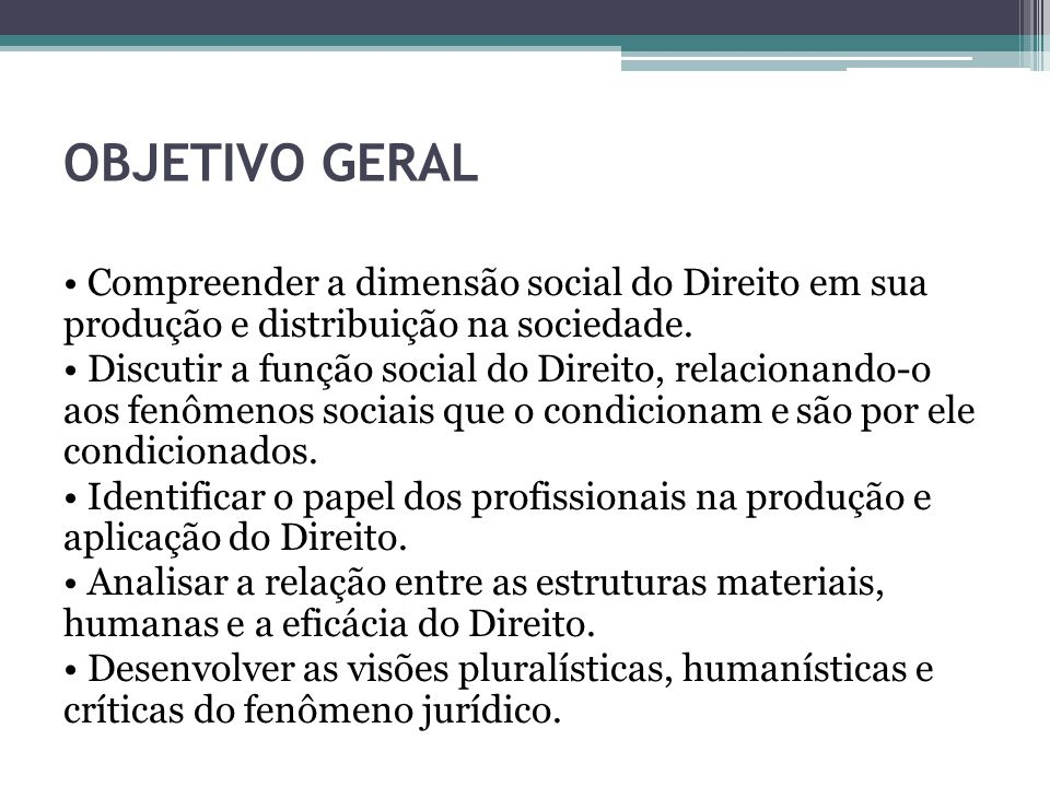 OBJETIVO GERAL Compreender a dimensão social do Direito em sua produção e distribuição na sociedade. Discutir a função social do Direito, relacionando