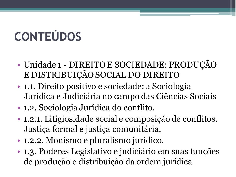CONTEÚDOS Unidade 1 - DIREITO E SOCIEDADE: PRODUÇÃO E DISTRIBUIÇÃO SOCIAL DO DIREITO 1.1. Direito positivo e sociedade: a Sociologia Jurídica e Judici