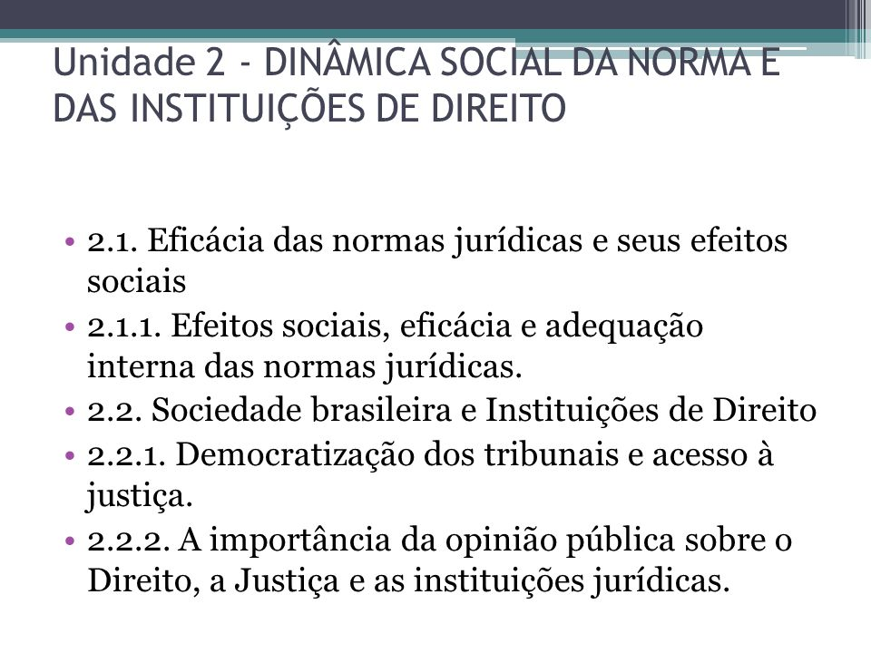 Unidade 2 - DINÂMICA SOCIAL DA NORMA E DAS INSTITUIÇÕES DE DIREITO 2.1. Eficácia das normas jurídicas e seus efeitos sociais 2.1.1. Efeitos sociais, e