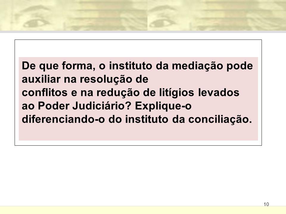10 De que forma, o instituto da mediação pode auxiliar na resolução de conflitos e na redução de litígios levados ao Poder Judiciário? Explique-o dife
