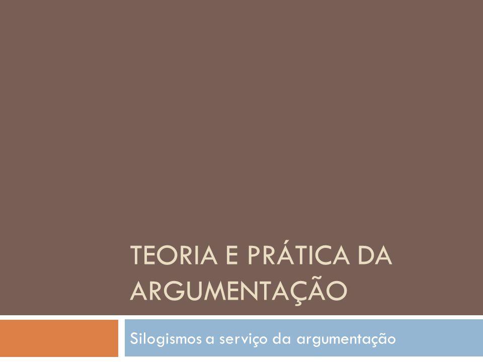 TEORIA E PRÁTICA DA ARGUMENTAÇÃO Silogismos a serviço da argumentação