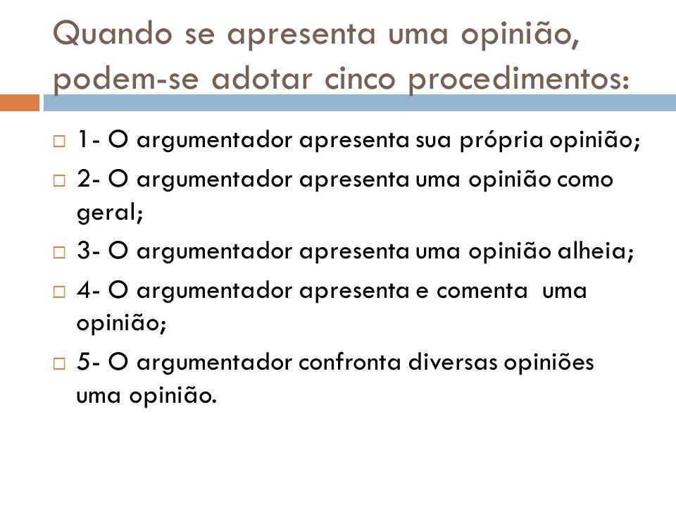 Quando se apresenta uma opinião, podem-se adotar cinco procedimentos:  1- O argumentador apresenta sua própria opinião;  2- O argumentador apresenta uma opinião como geral;  3- O argumentador apresenta uma opinião alheia;  4- O argumentador apresenta e comenta uma opinião;  5- O argumentador confronta diversas opiniões uma opinião.