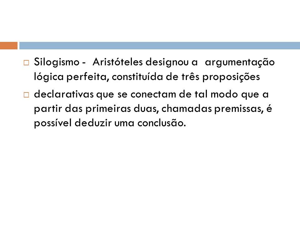  Silogismo - Aristóteles designou a argumentação lógica perfeita, constituída de três proposições  declarativas que se conectam de tal modo que a partir das primeiras duas, chamadas premissas, é possível deduzir uma conclusão.