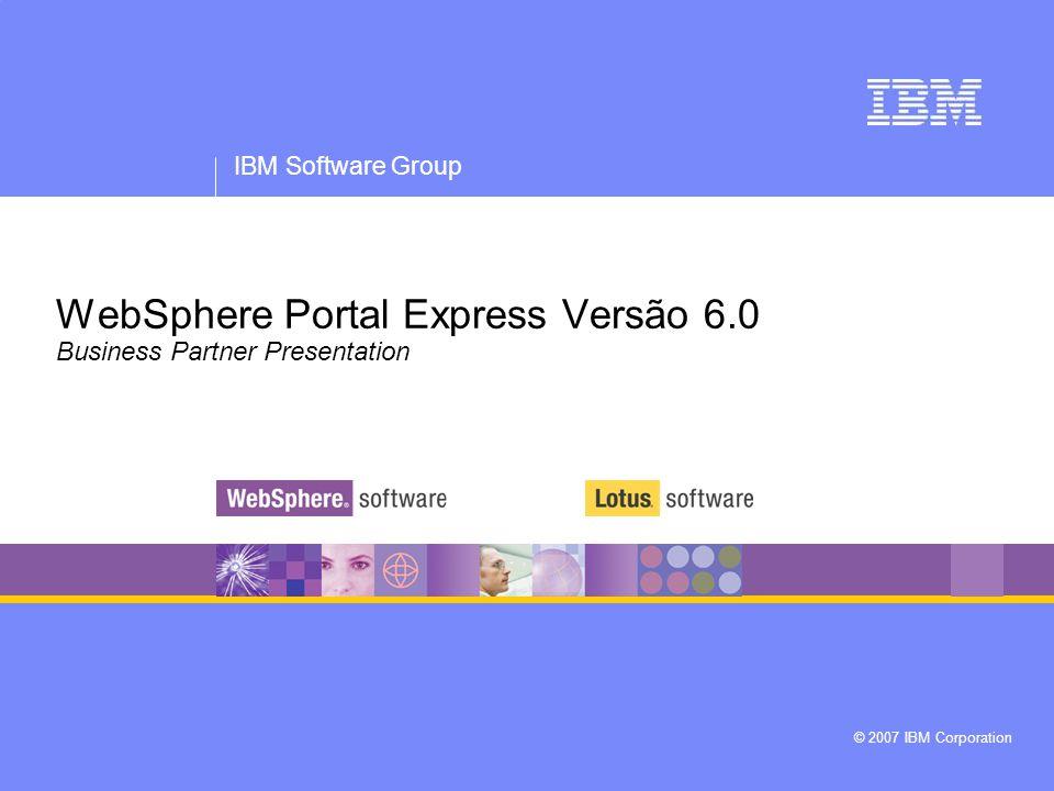 IBM Software Group WebSphere Portal Express Version 6.0 © 2007 IBM Corporation 2 Aviso legal As informações contidas nesta apresentação são fornecidas somente para fins informativos.