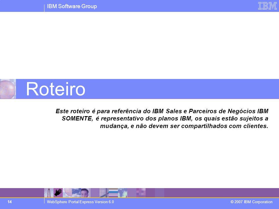 IBM Software Group WebSphere Portal Express Version 6.0 © 2007 IBM Corporation 14 Roteiro Este roteiro é para referência do IBM Sales e Parceiros de N