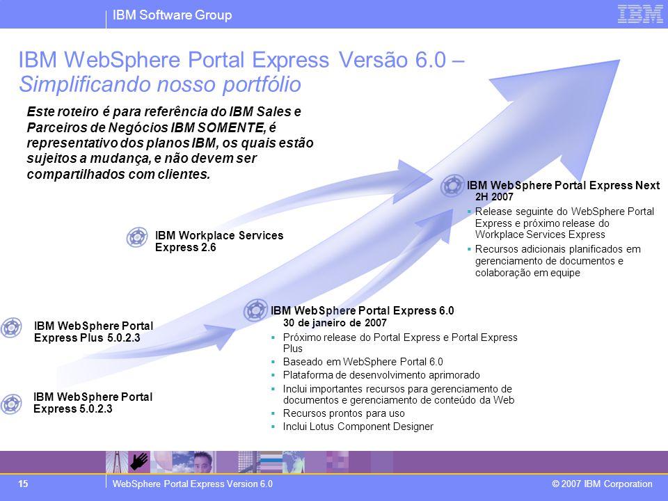 IBM Software Group WebSphere Portal Express Version 6.0 © 2007 IBM Corporation 15 IBM WebSphere Portal Express Versão 6.0 – Simplificando nosso portfó