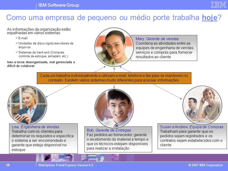 IBM Software Group WebSphere Portal Express Version 6.0 © 2007 IBM Corporation 18 Lisa, Engenheira de Vendas Trabalha com os clientes para determinar