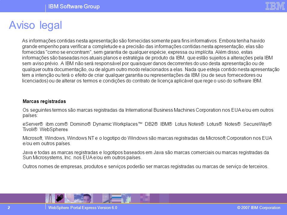 IBM Software Group WebSphere Portal Express Version 6.0 © 2007 IBM Corporation 2 Aviso legal As informações contidas nesta apresentação são fornecidas