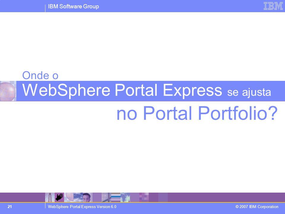 IBM Software Group WebSphere Portal Express Version 6.0 © 2007 IBM Corporation 21 no Portal Portfolio? Onde o WebSphere Portal Express se ajusta