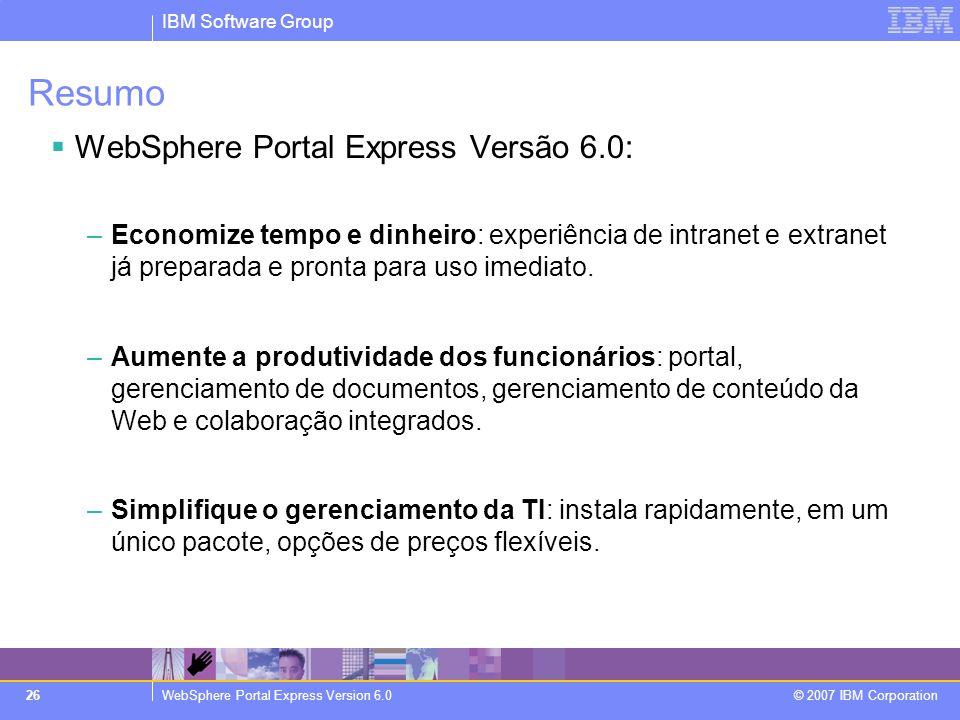 IBM Software Group WebSphere Portal Express Version 6.0 © 2007 IBM Corporation 26 Resumo  WebSphere Portal Express Versão 6.0: –Economize tempo e din