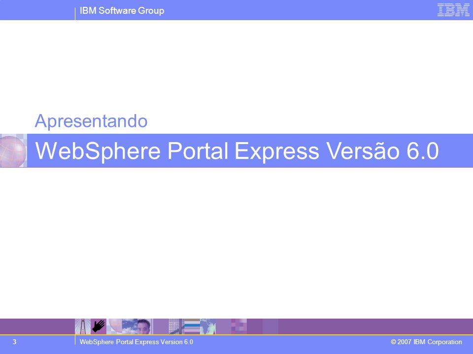 IBM Software Group WebSphere Portal Express Version 6.0 © 2007 IBM Corporation 14 Roteiro Este roteiro é para referência do IBM Sales e Parceiros de Negócios IBM SOMENTE, é representativo dos planos IBM, os quais estão sujeitos a mudança, e não devem ser compartilhados com clientes.