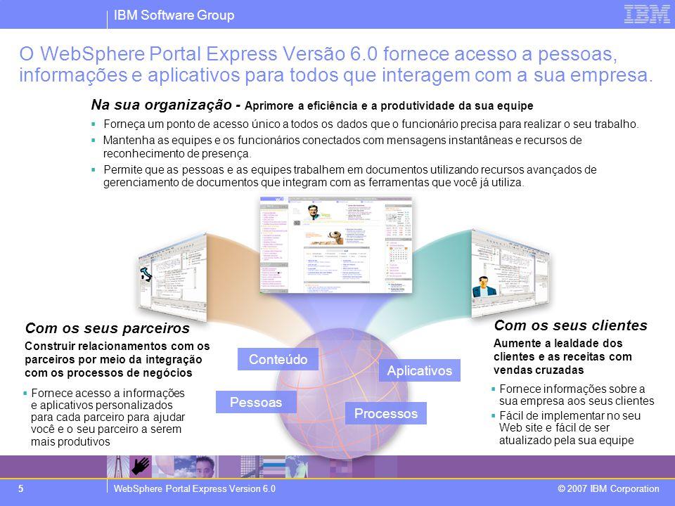 IBM Software Group WebSphere Portal Express Version 6.0 © 2007 IBM Corporation 26 Resumo  WebSphere Portal Express Versão 6.0: –Economize tempo e dinheiro: experiência de intranet e extranet já preparada e pronta para uso imediato.