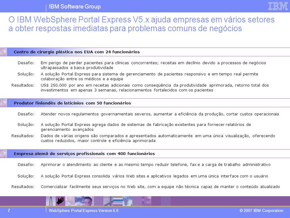 IBM Software Group WebSphere Portal Express Version 6.0 © 2007 IBM Corporation 18 Lisa, Engenheira de Vendas Trabalha com os clientes para determinar os requisitos e especifica o sistema a ser encomendado e garante que esteja disponível no estoque Como uma empresa de pequeno ou médio porte trabalha hoje.