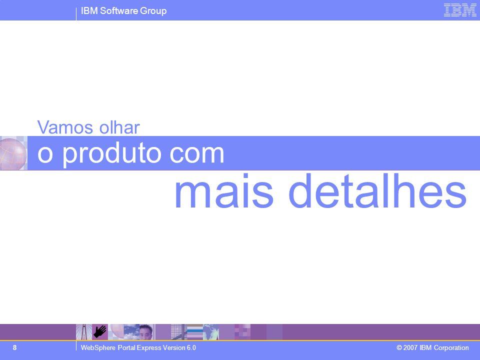 IBM Software Group WebSphere Portal Express Version 6.0 © 2007 IBM Corporation 8 Vamos olhar o produto com mais detalhes