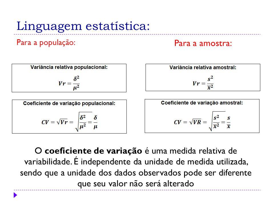 Para a população: Para a amostra: O coeficiente de variação é uma medida relativa de variabilidade. É independente da unidade de medida utilizada, sen