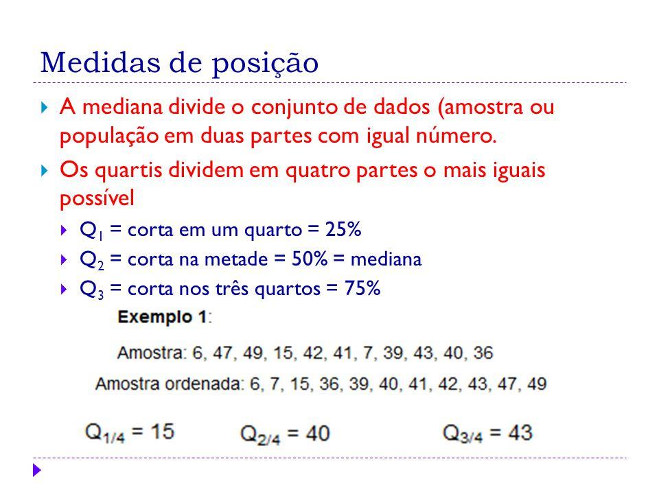 Medidas de posição  A mediana divide o conjunto de dados (amostra ou população em duas partes com igual número.  Os quartis dividem em quatro partes