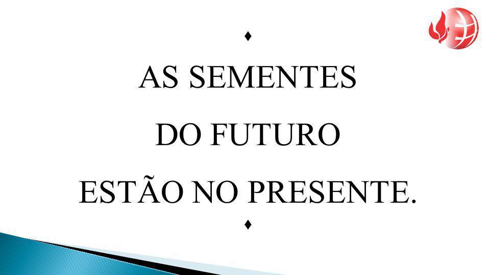 AS SEMENTES DO FUTURO ESTÃO NO PRESENTE. 