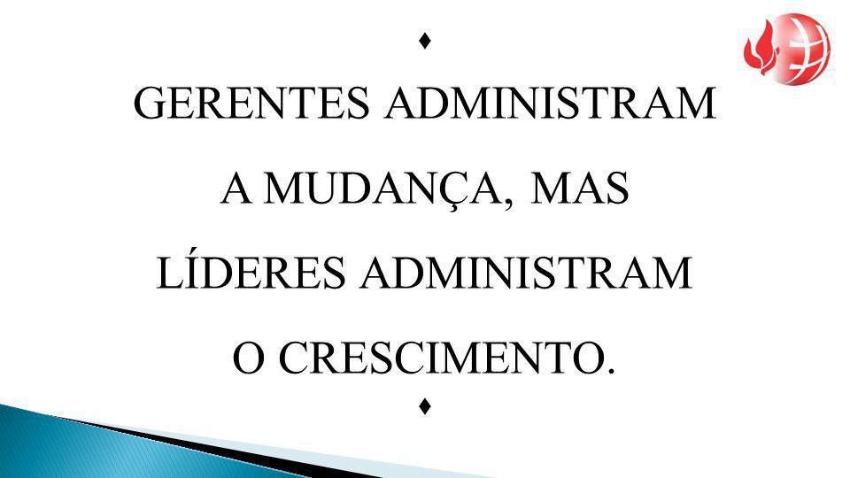 GERENTES ADMINISTRAM A MUDANÇA, MAS LÍDERES ADMINISTRAM O CRESCIMENTO. 