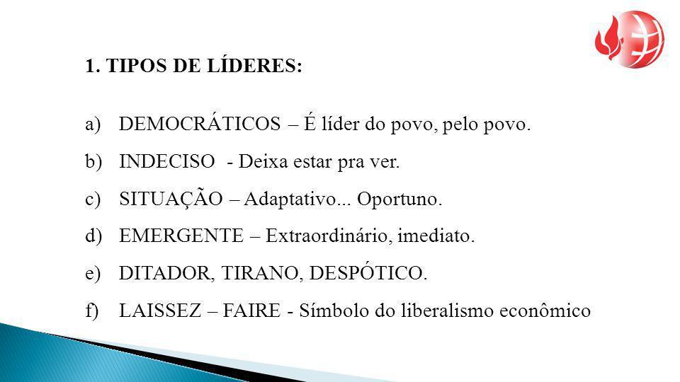 1. TIPOS DE LÍDERES: a)DEMOCRÁTICOS – É líder do povo, pelo povo. b)INDECISO - Deixa estar pra ver. c)SITUAÇÃO – Adaptativo... Oportuno. d)EMERGENTE –