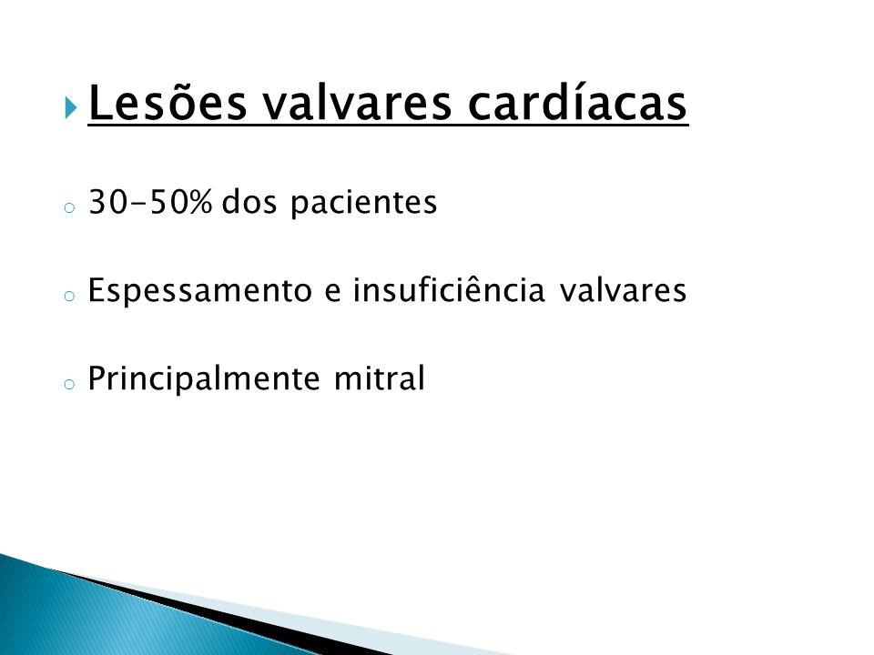  Lesões valvares cardíacas o 30-50% dos pacientes o Espessamento e insuficiência valvares o Principalmente mitral