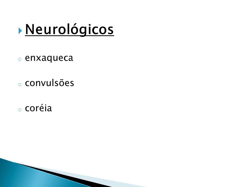  Neurológicos o enxaqueca o convulsões o coréia