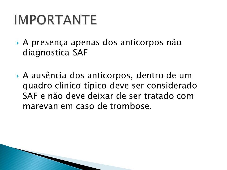  A presença apenas dos anticorpos não diagnostica SAF  A ausência dos anticorpos, dentro de um quadro clínico típico deve ser considerado SAF e não