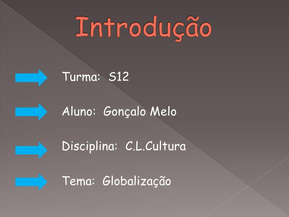Turma: S12 Aluno: Gonçalo Melo Disciplina: C.L.Cultura Tema: Globalização