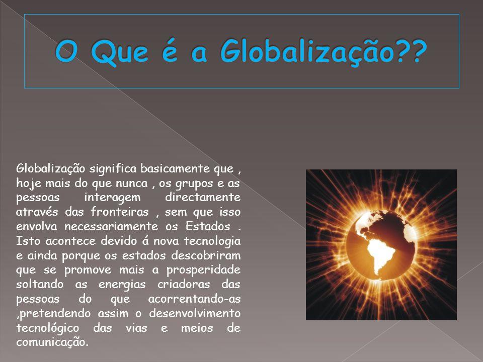 Globalização significa basicamente que, hoje mais do que nunca, os grupos e as pessoas interagem directamente através das fronteiras, sem que isso env