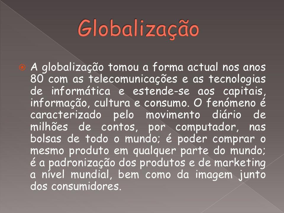  A globalização tomou a forma actual nos anos 80 com as telecomunicações e as tecnologias de informática e estende-se aos capitais, informação, cultu