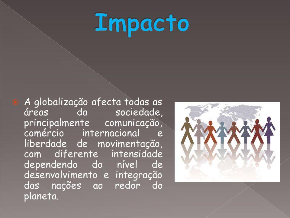  A globalização afecta todas as áreas da sociedade, principalmente comunicação, comércio internacional e liberdade de movimentação, com diferente int