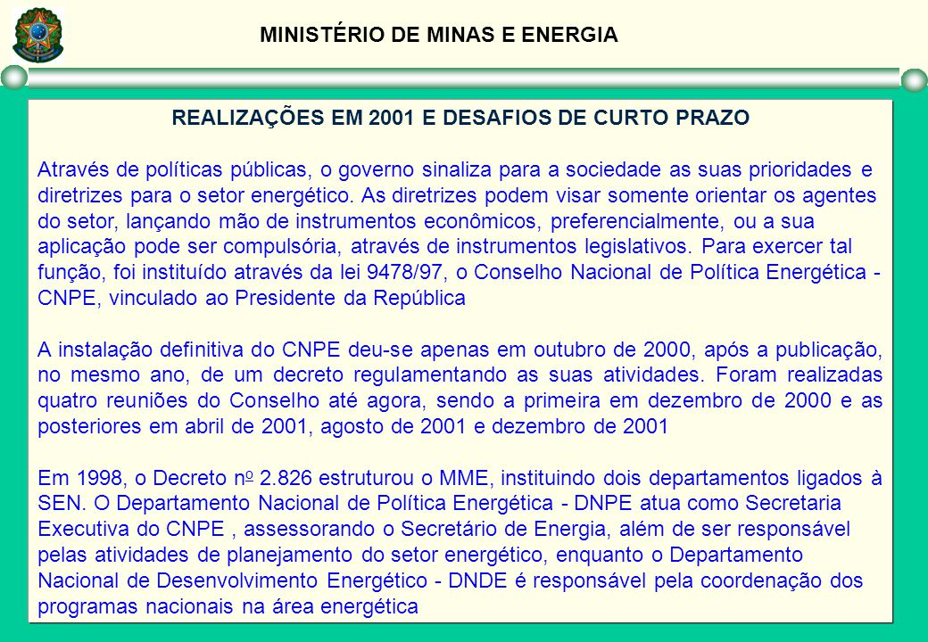 MINISTÉRIO DE MINAS E ENERGIA REALIZAÇÕES EM 2001 E DESAFIOS DE CURTO PRAZO Na reunião do CNPE de 5 de dezembro de 2001 foram reestruturados seus comitês técnicos, de forma a otimizar a sua atuação de apoio técnico ao Conselho, em conjunto com as coordenações do DNPE e DNDE Como conseqüência de uma decisão do CNPE foi instituída, em abril de 2001, pelo Presidente da República, a Câmara de Gestão da Crise de Energia - GCE, com o objetivo de administrar o atual racionamento e para adotar medidas emergenciais visando aumentar a oferta e implementar novos programas de eficiência energética A atividade de planejamento propicia um suporte quantitativo na formulação de políticas energéticas, caracterizando-se como uma atividade típica de governo.
