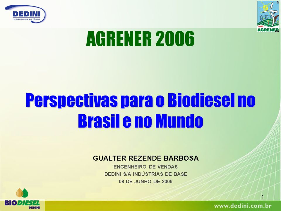 1 Perspectivas para o Biodiesel no Brasil e no Mundo AGRENER 2006 GUALTER REZENDE BARBOSA ENGENHEIRO DE VENDAS DEDINI S/A INDÚSTRIAS DE BASE 08 DE JUN