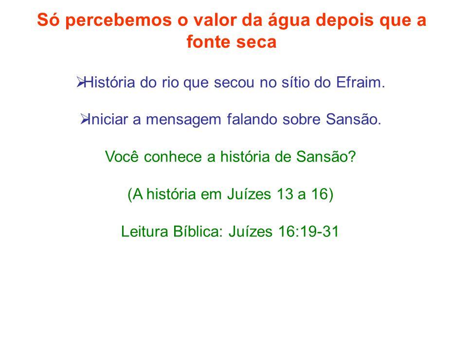  História do rio que secou no sítio do Efraim.  Iniciar a mensagem falando sobre Sansão. Você conhece a história de Sansão? (A história em Juízes 13