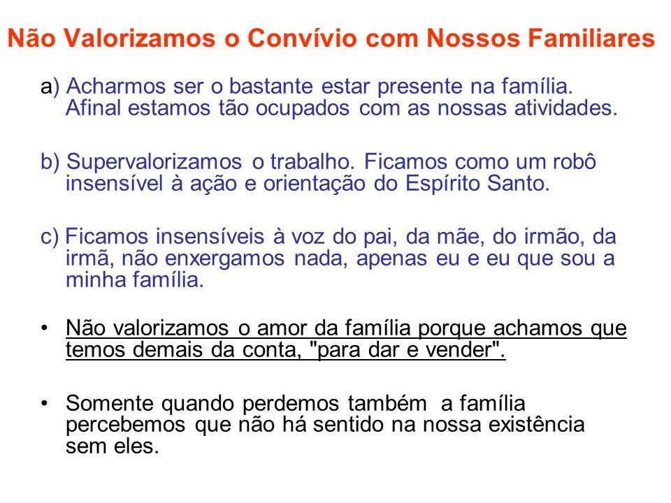 Não Valorizamos o Convívio com Nossos Familiares a) Acharmos ser o bastante estar presente na família. Afinal estamos tão ocupados com as nossas ativi