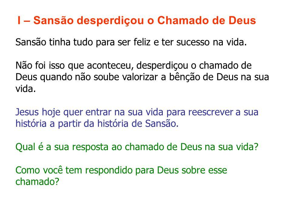 I – Sansão desperdiçou o Chamado de Deus Sansão tinha tudo para ser feliz e ter sucesso na vida. Não foi isso que aconteceu, desperdiçou o chamado de
